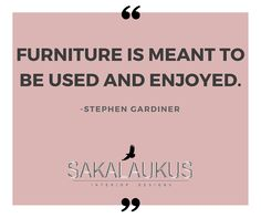 Furniture is meant to be used and enjoyed. -Stephen Gardiner
