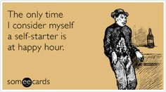 Free and Funny Drinking Ecard: The only time I consider myself a self-starter is at happy hour. Create and send your own custom Drinking ecard. Bar Tricks, Hey Bartender, Alcohol Humor, Friends Laughing, Wit And Wisdom, I Love To Laugh, E Cards, Funny Cards, Some Words
