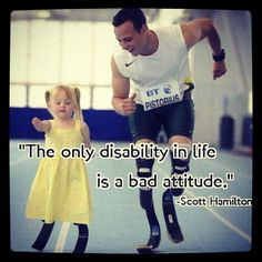 "I really like this image because I feel like it really gives the definition of disability. ""The only disability in life is a bad attitude."" is a famous quote by Scott Hamilton. This quote says that there is really not a disability only a bad attitude towards life and everything around us is a disability."
