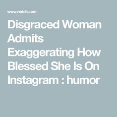 Disgraced Woman Admits Exaggerating How Blessed She Is On Instagram : humor