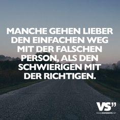 Manche gehen lieber den einfachen Weg mit der falschen Person, als demn schwierigen mit der richtigen.