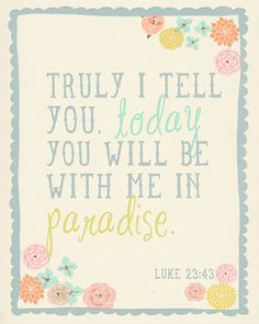 Luke 23:43 what a beautiful promise we have come to know. To be able to see our dead loved ones again in paradise.