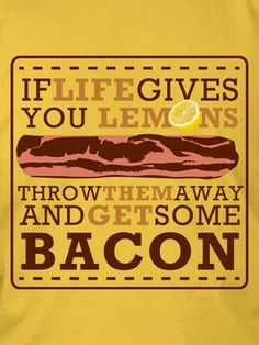 Bacon. This is going to be my life motto!