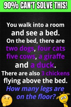 You walk into a room and see a bed. On the bed, there are two dogs, four cats, five cows, a giraffe and a duck. There are also three chickens flying above the bed. How many legs are on the floor?? Tricky Riddles, Riddles With Answers, Best Riddle, How Many, Two Dogs, Favorite Words, Brain Teasers, Giraffe, Clever