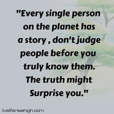 Every single person on the planet has a story don't judge people before you truly know them. The truth might Surprise you. Dont Judge People, Yours Truly, Don't Judge, Planets, Words, Quotes, Life, Quotations, Qoutes