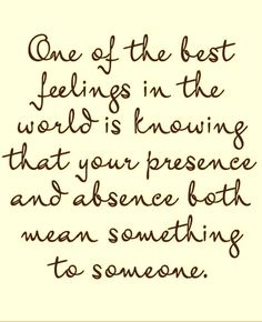 One of the best feelings in the world is knowing that your presence and absence both mean something to someone