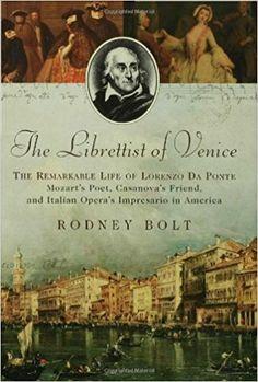 The Librettist of Venice: The Remarkable Life of Lorenzo Da Ponte, Mozart's Poet, Casanova's Friend, and Italian Opera's Impresario in America: Rodney Bolt: 9781596911185: Amazon.com: Books