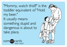 Funny Family Ecard: 'Mommy, watch this!!!' is the toddler equivalent of 'Hold my beer.' It usually means something stupid and dangerous is about to take place.
