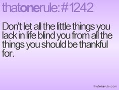 Don't let all the little things you lack in life blind you from all the things you should be thankful for.