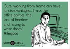 Sure, working from home can have its disadvantages... by FlexJobs. http://www.flexjobs.com/blog/post/work-from-home-humor-i-miss-office-politics/#