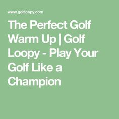 The Perfect Golf Warm Up   Golf Loopy - Play Your Golf Like a Champion