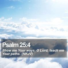 Psalm 25:4 Show me Your ways, O Lord, teach me Your paths. (NKJV)  #Holy #Gospel #Hope #Grace #Faith #AmazingGrace #GodIsFaithful http://www.bible-sms.com/