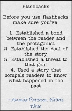 Flashbacks.  Before you use flashbacks, make sure you've: 1) Established a bond between the reader and the protagonist. 2) Established the goals of the story. 3) Established a threat to that goal. 4) Used a story that compels readers to know what happened in the past.