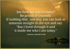 I am proud of myself. I have overcame a lot and I am now wiser and stronger. I survived..so will you!