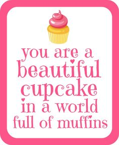 You are a beautiful cupcake...