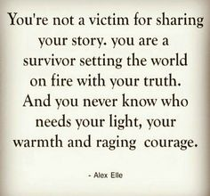 You never know who needs your light, your warmth and raging courage
