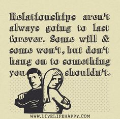 Relationships aren't always going to last forever. Some will and some won't, but don't hang on to something you shouldn't.
