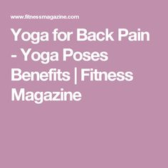 Yoga for Back Pain - Yoga Poses Benefits | Fitness Magazine