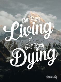 """""""Get busy living or get busy dying."""" – Stephen King #quote #StephenKing #living http://marketingtrw.com/blog/get-busy-living-or-get-busy-dying-stephen-king-quote-art/"""