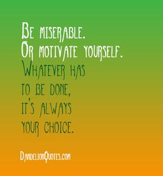Be miserable. Or motivate yourself. Whatever has to be done, it's always your choice. ~Wayne Dyer