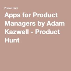 Apps for Product Managers by Adam Kazwell - Product Hunt