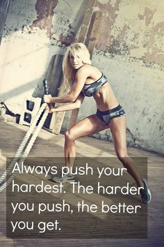 Always push your hardest, the harder you push, the better you get