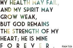 Psalm 73:26 My health may fail, and my spirit may grow weak, but God remains the strength of my heart, He is mine forever.