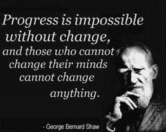 """Progress is impossible without change, and those who cannot change their minds cannot change anything."" - George Bernard Shaw ( change the people you associate with and life dramatically improves ) George Bernard Shaw, Great Quotes, Quotes To Live By, Life Quotes, Inspirational Quotes, Motivational, Awesome Quotes, Change Quotes, Funky Quotes"
