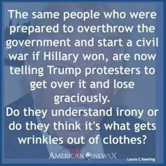 They're currently threatening revolution or civil war if the electoral college doesn't elect Trump because he possibly committed TREASON by colluding with Russia to swing the election. Meanwhile, they say the electoral college - who are allowed to vote however they choose - will be overthrowing democracy if Trump isn't chosen. They keep saying democracy, but they think democracy means getting their way even as a result of possible TREASON. The hypocrisy ... it's so strong.