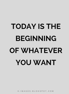 Quotes Today is the beginning of whatever you want