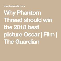 Why Phantom Thread should win the 2018 best picture Oscar   Film   The Guardian