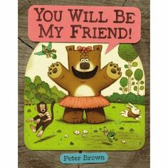 You will be my friend!!! For kids who have a tough time making new friends. Eternal love for Peter Brown. This one is a companion book to Children Make Terrible Pets