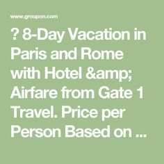 ✈ 8-Day Vacation in Paris and Rome with Hotel & Airfare from Gate 1 Travel. Price per Person Based on Double Occupancy.