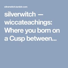 silverwitch — wiccateachings: Where you born on a Cusp between...