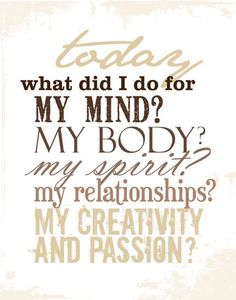 Today... what did I do for my mind, my body, my spirit, my relationsips, my creativity...? Great questions to ask yourself!