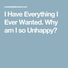 I Have Everything I Ever Wanted. Why am I so Unhappy?