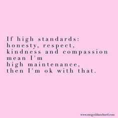If high standards: honesty, Respect, kindness and compassion mean I'm high maintenance, then I'm okay with that. #wholehuman www.megynblanchard.com