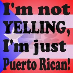 I'm not YELLING...I'm just Puerto Rican!!