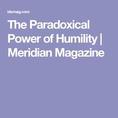 The Paradoxical Power of Humility   Meridian Magazine
