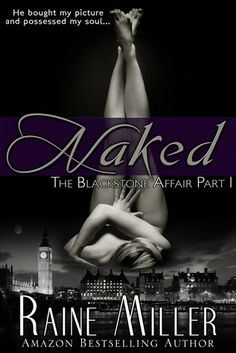 Naked by Raine Miller. The first book in the bestselling Blackstone Affair trilogy! Naked desire. Secret Satisfaction. An affair you'll never forget. Brynne Bennett has left …