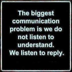 The biggest problem in communication is that we don't take the time to listen. Instead, EGO takes over, and we are thinking of a response for many different reasons, but always to fulfill EGO. Take the time to listen and understand the other person, and you may avoid any unnecessary drama.  Bill