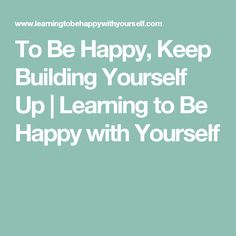 To Be Happy, Keep Building Yourself Up | Learning to Be Happy with Yourself