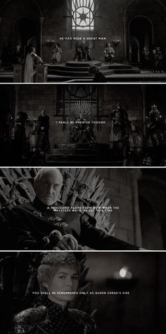 He had been a great man. I shall be greater, though. A thousand years from now, when the maesters write about this time, you shall be remembered only as Queen Cersei's sire. #asoiaf
