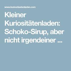 Kleiner Kuriositätenladen: Schoko-Sirup, aber nicht irgendeiner ...