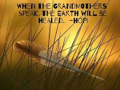 """When the Grandmothers speak, the Earth will be healed."" ~Hopi Wisdom ..*"