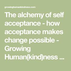 The alchemy of self acceptance - how acceptance makes change possible - Growing Human(kind)ness by Karly Randolph Pitman -