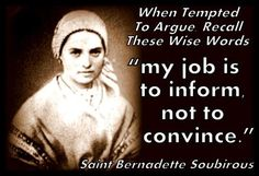 """Very wise words! When tempted to argue, recall these wise words: """"My job is to inform not to convince. Catholic Religion, Catholic Quotes, Catholic Prayers, Catholic Saints, Religious Quotes, Roman Catholic, Church Quotes, Bernadette Lourdes, St Bernadette Soubirous"""