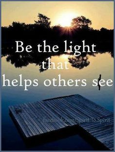 be the light that helps others see..