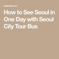 How to See Seoul in One Day with Seoul City Tour Bus