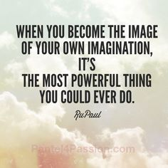 Great quote on personal transformation.  The key is mental imagery. Imagination precedes transformation.  Use your very own power (aka Passion) to your advantage.  How good is that!